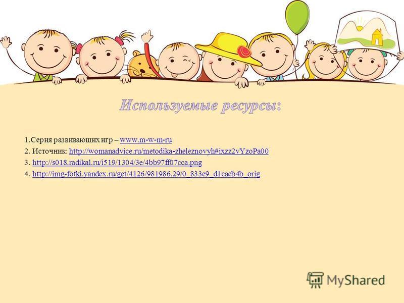 1. Серия развивающих игр – www.m-w-m-ruwww.m-w-m-ru 2. Источник: http://womanadvice.ru/metodika-zheleznovyh#ixzz2vYzoPa00 http://womanadvice.ru/metodika-zheleznovyh#ixzz2vYzoPa00 3. http://s018.radikal.ru/i519/1304/3e/4bb97ff07cca.pnghttp://s018.radi