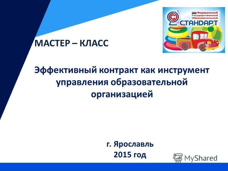 Эффективный контракт как инструмент управления образовательной организацией г. Ярославль 2015 год МАСТЕР – КЛАСС