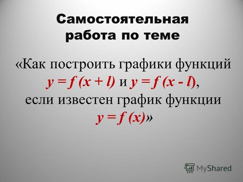 «Как построить графики функций y = f (x + l) и y = f (x - l), если известен график функции y = f (x)» Самостоятельная работа по теме