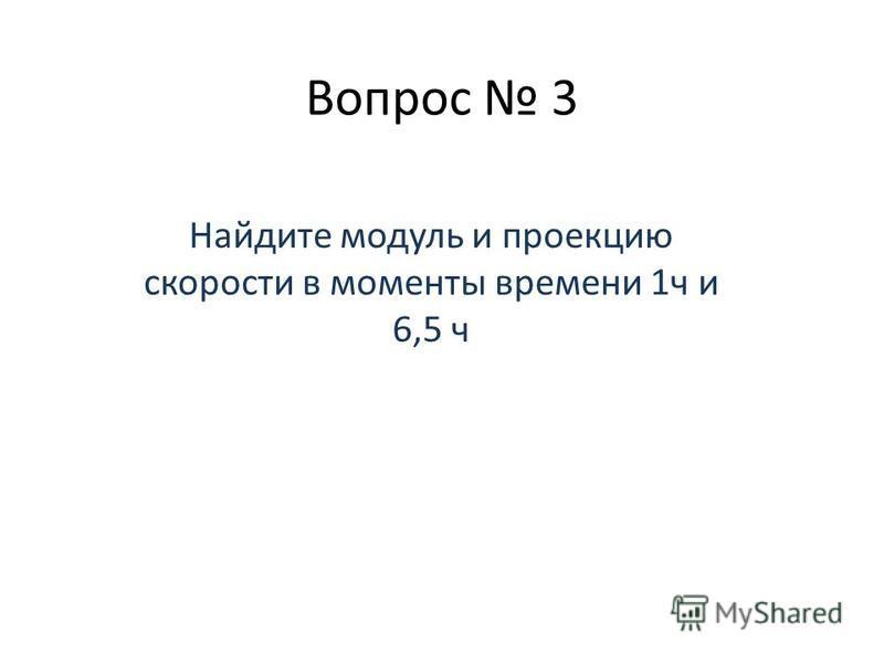Вопрос 3 Найдите модуль и проекцию скорости в моменты времени 1 ч и 6,5 ч