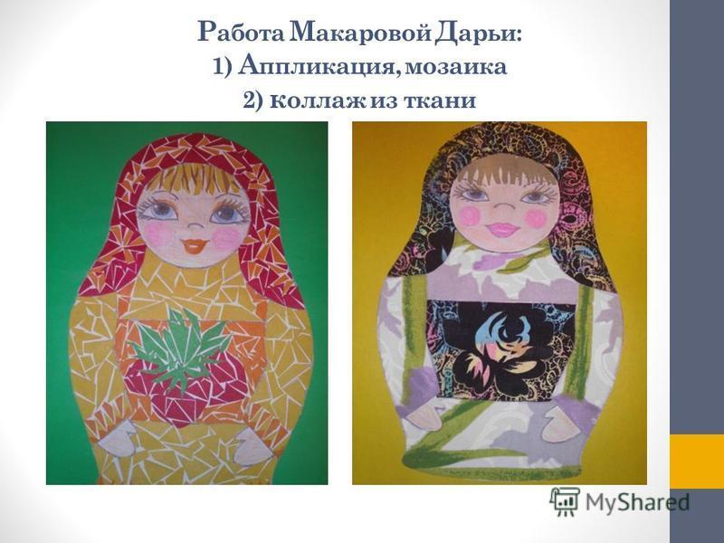 Р абота М акаровой Д арьи: 1) А ппликация, мозаика 2) коллаж из ткани