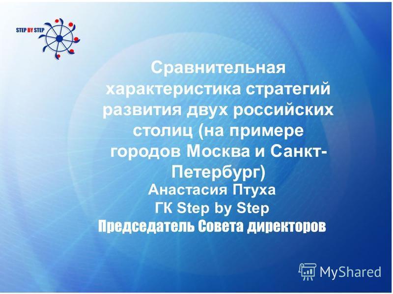 Сравнительная характеристика стратегий развития двух российских столиц (на примере городов Москва и Санкт- Петербург) Анастасия Птуха ГК Step by Step Председатель Совета директоров