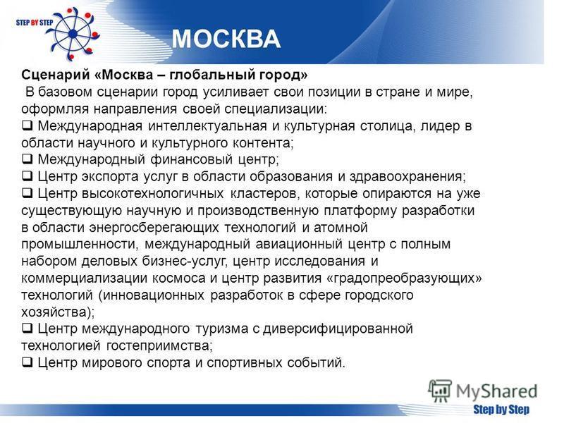 МОСКВА Сценарий «Москва – глобальный город» В базовом сценарии город усиливает свои позиции в стране и мире, оформляя направления своей специализации: Международная интеллектуальная и культурная столица, лидер в области научного и культурного контент