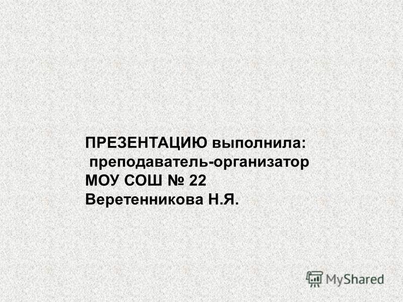ПРЕЗЕНТАЦИЮ выполнила: преподаватель-организатор МОУ СОШ 22 Веретенникова Н.Я.