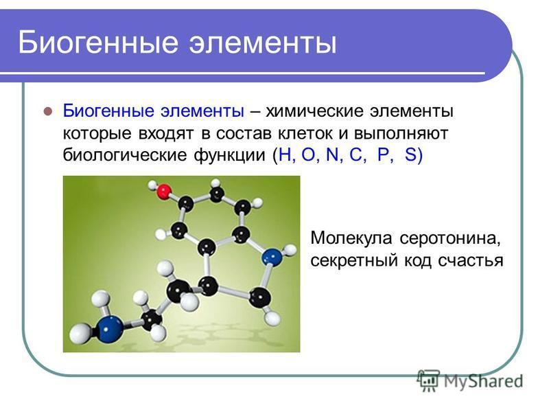 Биогенные элементы Биогенные элементы – химические элементы которые входят в состав клеток и выполняют биологические функции (H, O, N, C, P, S) Молекула серотонина, секретный код счастья