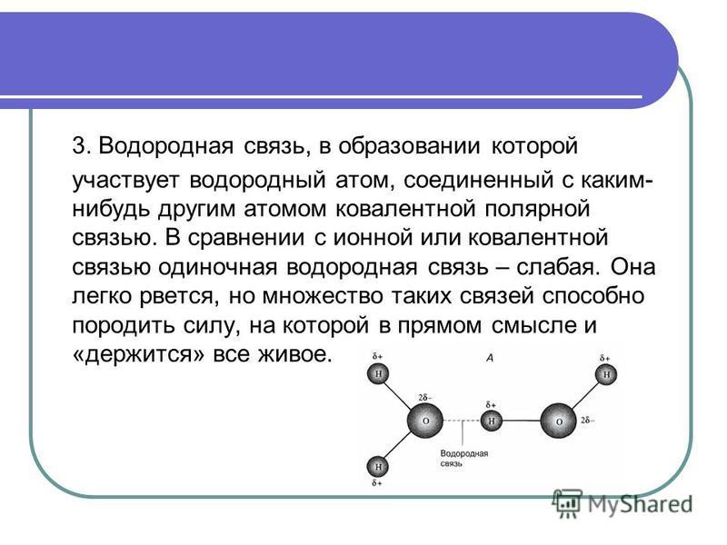 3. Водородная связь, в образовании которой участвует водородный атом, соединенный с каким- нибудь другим атомом ковалентной полярной связью. В сравнении с ионной или ковалентной связью одиночная водородная связь – слабая. Она легко рвется, но множест
