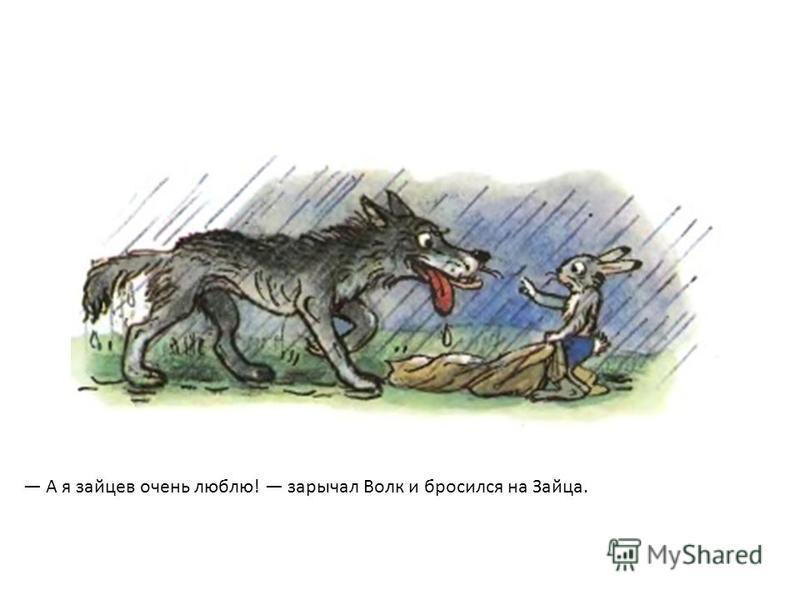 А я зайцев очень люблю! зарычал Волк и бросился на Зайца.