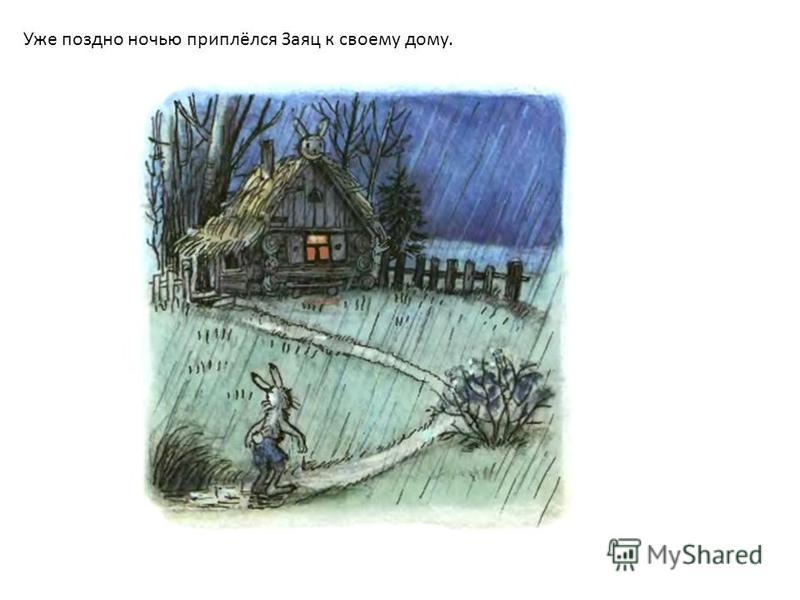 Уже поздно ночью приплёлся Заяц к своему дому.