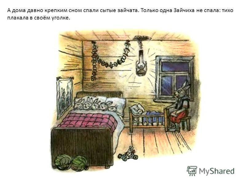 А дома давно крепким сном спали сытые зайчата. Только одна Зайчиха не спала: тихо плакала в своём уголке.
