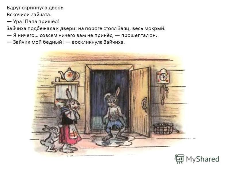 Вдруг скрипнула дверь. Вскочили зайчата. Ура! Папа пришёл! Зайчиха подбежала к двери: на пороге стоял Заяц, весь мокрый. Я ничего… совсем ничего вам не принёс, прошептал он. Зайчик мой бедный! воскликнула Зайчиха.