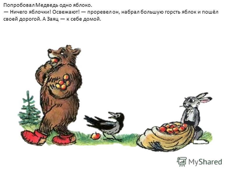Попробовал Медведь одно яблоко. Ничего яблочки! Освежают! проревел он, набрал большую горсть яблок и пошёл своей дорогой. А Заяц к себе домой.