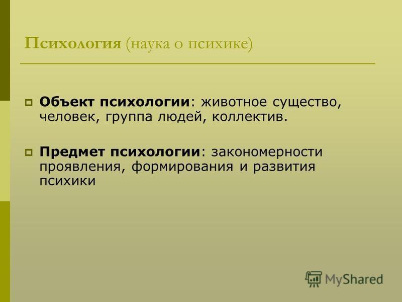 Психология (наука о психике) Объект психологии: животное существо, человек, группа людей, коллектив. Предмет психологии: закономерности проявления, формирования и развития психики