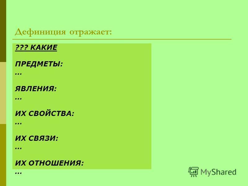 Дефиниция отражает: ??? КАКИЕ ПРЕДМЕТЫ: … ЯВЛЕНИЯ: … ИХ СВОЙСТВА: … ИХ СВЯЗИ: … ИХ ОТНОШЕНИЯ: …