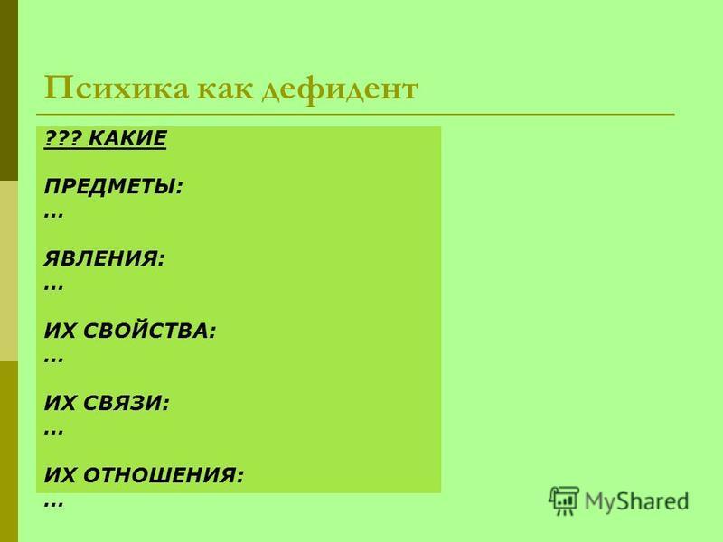 Психика как дефидент ??? КАКИЕ ПРЕДМЕТЫ: … ЯВЛЕНИЯ: … ИХ СВОЙСТВА: … ИХ СВЯЗИ: … ИХ ОТНОШЕНИЯ: …