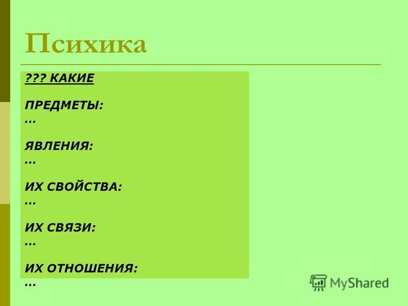 Психика ??? КАКИЕ ПРЕДМЕТЫ: … ЯВЛЕНИЯ: … ИХ СВОЙСТВА: … ИХ СВЯЗИ: … ИХ ОТНОШЕНИЯ: …
