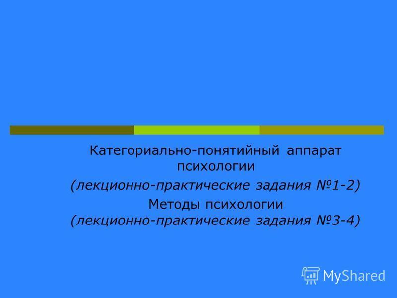 Категориально-понятийный аппарат психологии (лекционно-практические задания 1-2) Методы психологии (лекционно-практические задания 3-4)
