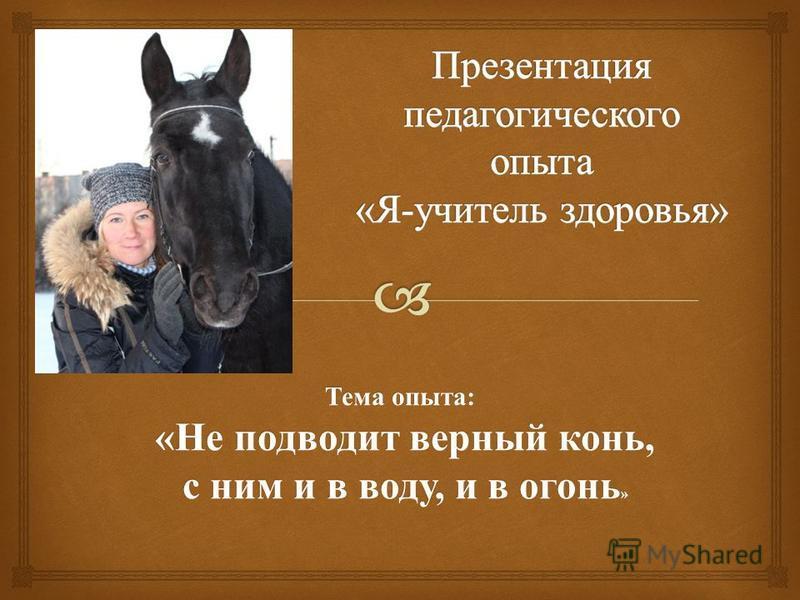 Тема опыта : « Не подводит верный конь, « Не подводит верный конь, с ним и в воду, и в огонь » с ним и в воду, и в огонь »