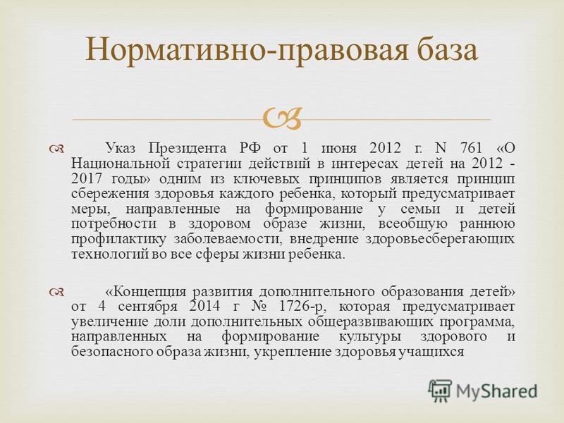 Указ Президента РФ от 1 июня 2012 г. N 761 « О Национальной стратегии действий в интересах детей на 2012 - 2017 годы » одним из ключевых принципов является принцип сбережения здоровья каждого ребенка, который предусматривает меры, направленные на фор