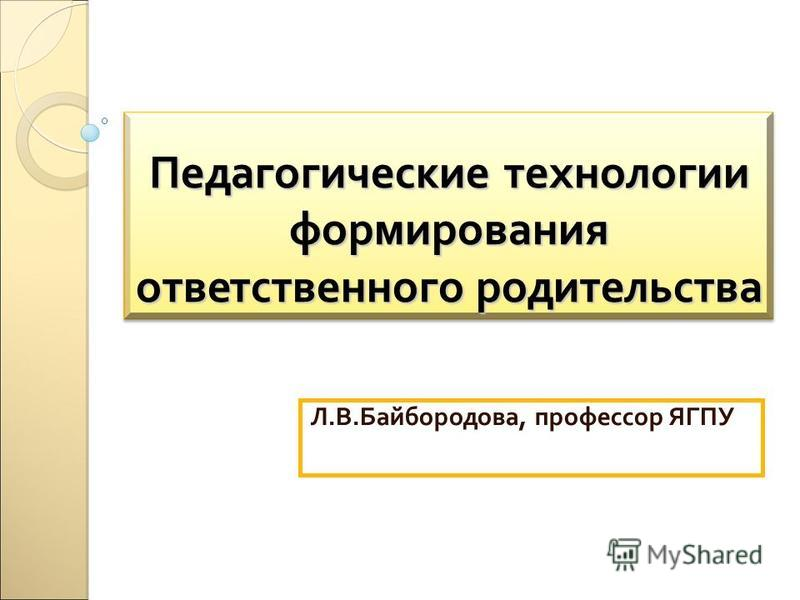Педагогические технологии формирования ответственного родительства Л.В.Байбородова, профессор ЯГПУ