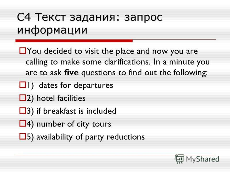С4 Текст задания: запрос информации You decided to visit the place and now you are calling to make some clarifications. In a minute you are to ask five questions to find out the following: 1) dates for departures 2) hotel facilities 3) if breakfast i