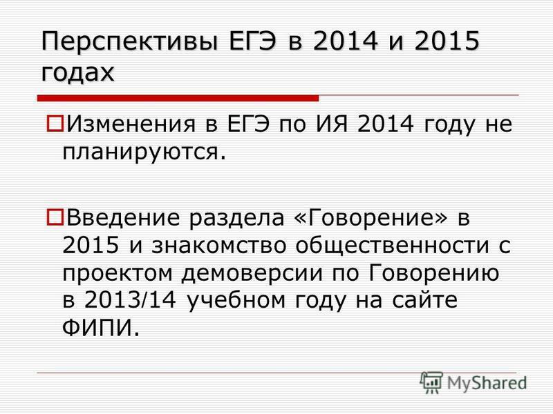 Перспективы ЕГЭ в 2014 и 2015 годах Изменения в ЕГЭ по ИЯ 2014 году не планируются. Введение раздела «Говорение» в 2015 и знакомство общественности с проектом демоверсии по Говорению в 2013 / 14 учебном году на сайте ФИПИ.
