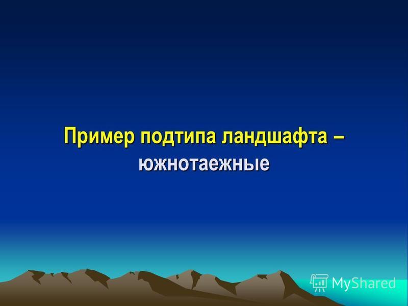 Пример названия типа ландшафта – ландшафты бореальные (таежные) умеренноконтинетальные восточноевропейские.