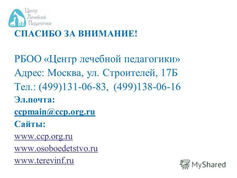 СПАСИБО ЗА ВНИМАНИЕ! РБОО «Центр лечебной педагогики» Адрес: Москва, ул. Строителей, 17Б Тел.: (499)131-06-83, (499)138-06-16 Эл.почта: ccpmain@ccp.org.ru Сайты: www.ccp.org.ru www.osoboedetstvo.ru www.terevinf.ru
