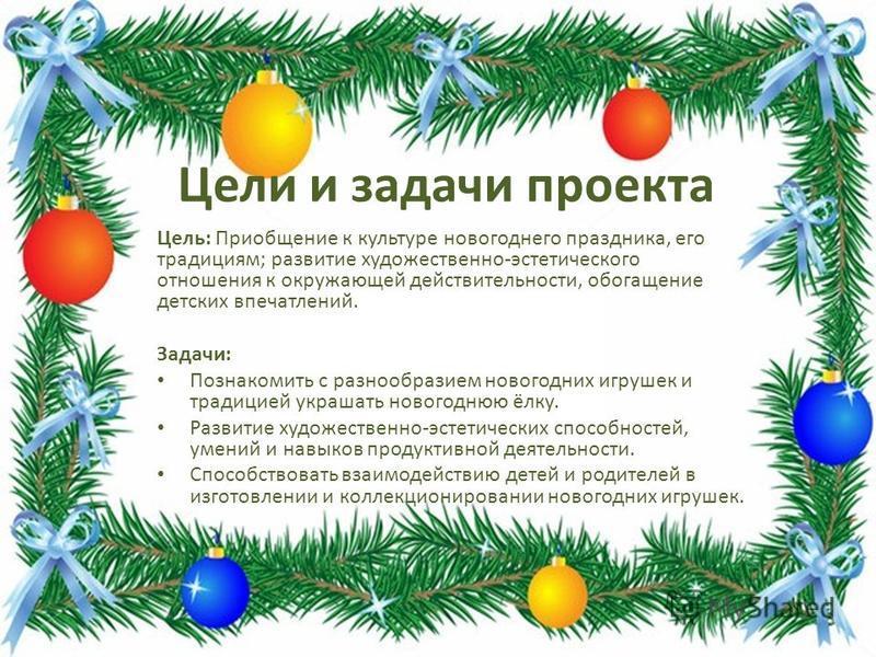 Цели и задачи проекта Цель: Приобщение к культуре новогоднего праздника, его традициям; развитие художественно-эстетического отношения к окружающей действительности, обогащение детских впечатлений. Задачи: Познакомить с разнообразием новогодних игруш