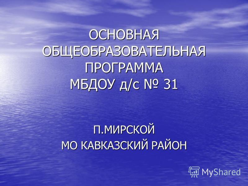 ОСНОВНАЯ ОБЩЕОБРАЗОВАТЕЛЬНАЯ ПРОГРАММА МБДОУ д/с 31 П.МИРСКОЙ МО КАВКАЗСКИЙ РАЙОН