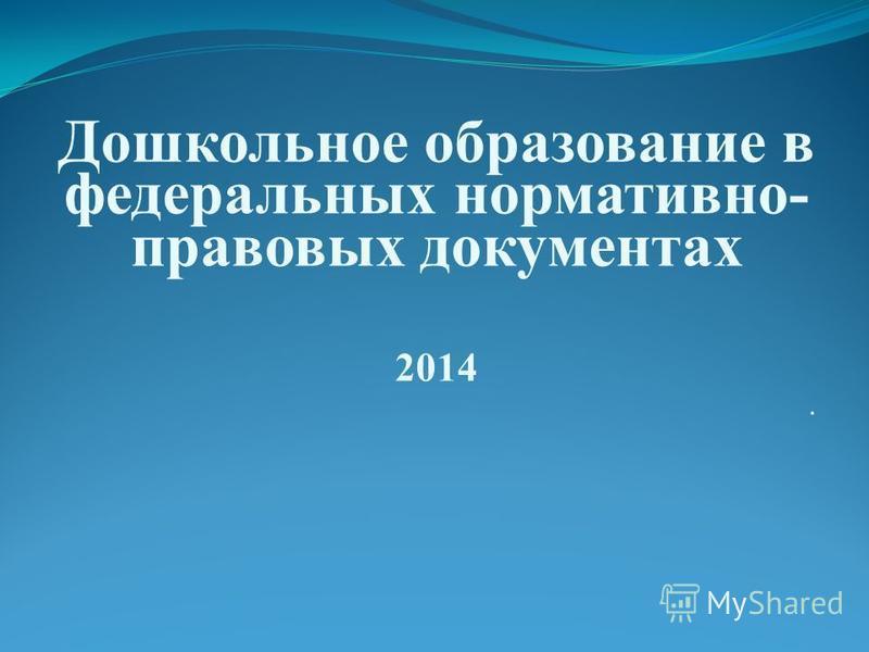 Дошкольное образование в федеральных нормативно- правовых документах 2014.
