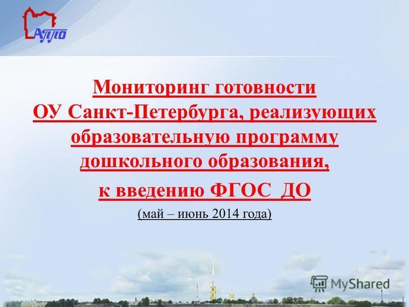 Мониторинг готовности ОУ Санкт-Петербурга, реализующих образовательную программу дошкольного образования, к введению ФГОС ДО (май – июнь 2014 года)