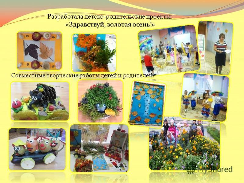«Здравствуй, золотая осень!» Разработала детско-родительские проекты: «Здравствуй, золотая осень!» Совместные творческие работы детей и родителей.