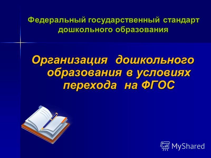Федеральный государственный стандарт дошкольного образования Организация дошкольного образования в условиях перехода на ФГОС