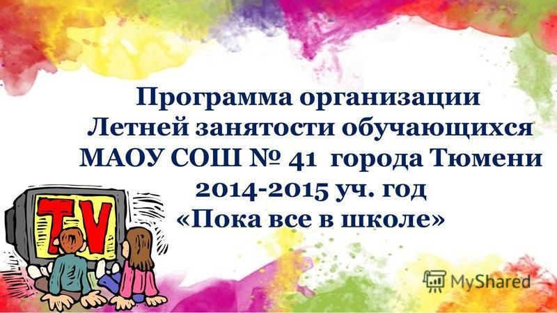 Программа организации Летней занятости обучающихся МАОУ СОШ 41 города Тюмени 2014-2015 уч. год «Пока все в школе»