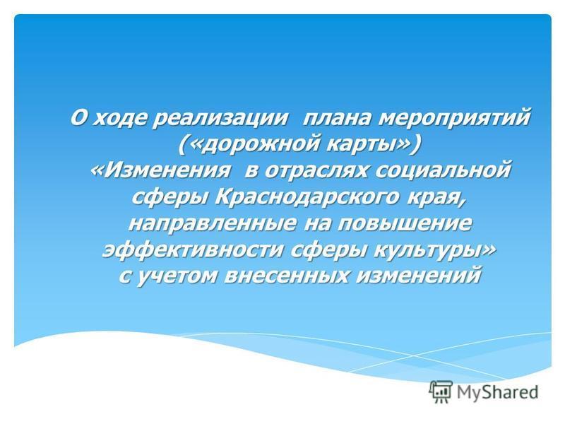 О ходе реализации плана мероприятий («дорожной карты») «Изменения в отраслях социальной сферы Краснодарского края, направленные на повышение эффективности сферы культуры» с учетом внесенных изменений