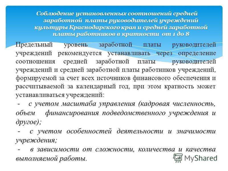 Соблюдение установленных соотношений средней заработной платы руководителей учреждений культуры Краснодарского края и средней заработной платы работников в кратности от 1 до 8 Предельный уровень заработной платы руководителей учреждений рекомендуется