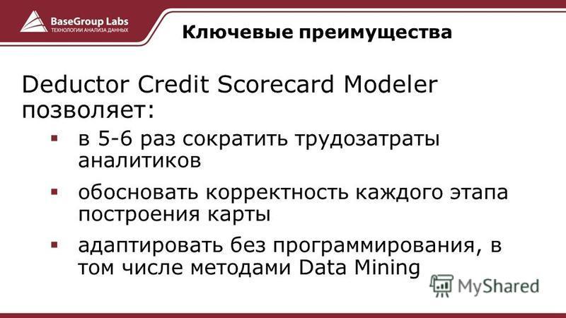 Deductor Credit Scorecard Modeler позволяет: в 5-6 раз сократить трудозатраты аналитиков обосновать корректность каждого этапа построения карты адаптировать без программирования, в том числе методами Data Mining Ключевые преимущества