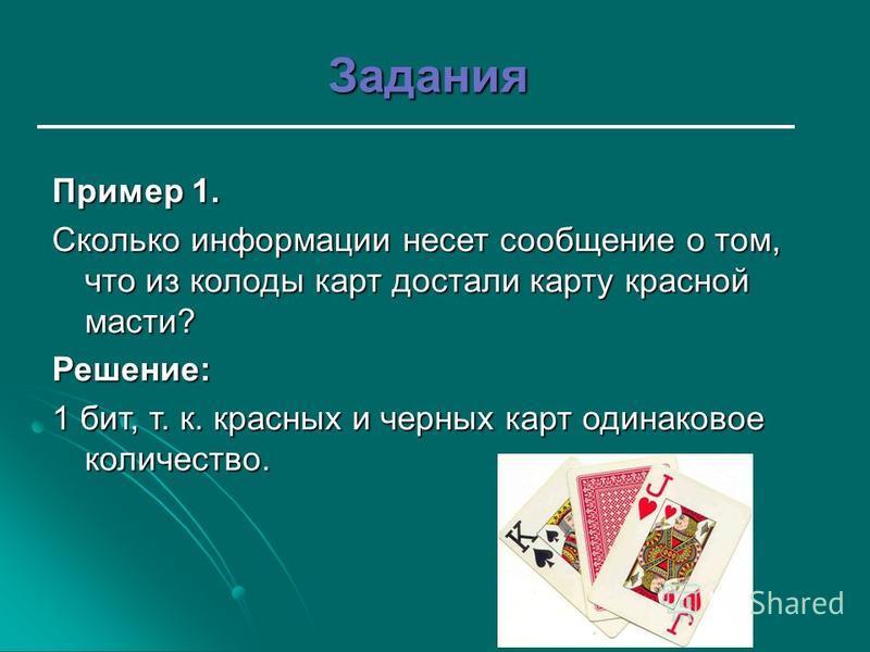 Задания Пример 1. Сколько информации несет сообщение о том, что из колоды карт достали карту красной масти? Решение: 1 бит, т. к. красных и черных карт одинаковое количество.