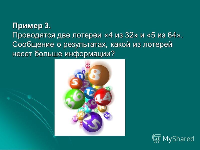 Пример 3. Проводятся две лотереи «4 из 32» и «5 из 64». Сообщение о результатах, какой из лотерей несет больше информации?