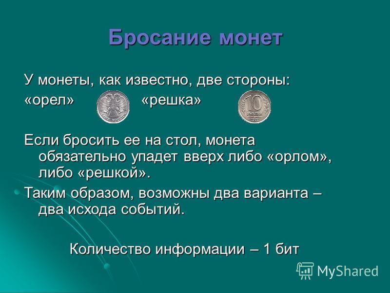 Бросание монет У монеты, как известно, две стороны: «орел» «решка» Если бросить ее на стол, монета обязательно упадет вверх либо «орлом», либо «решкой». Таким образом, возможны два варианта – два исхода событий. Количество информации – 1 бит