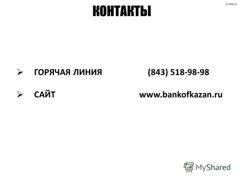 КОНТАКТЫ ГОРЯЧАЯ ЛИНИЯ (843) 518-98-98 САЙТ www.bankofkazan.ru СЛАЙД 10