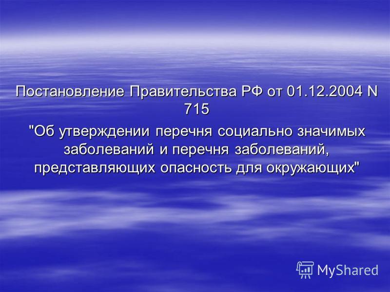 Постановление Правительства РФ от 01.12.2004 N 715 Об утверждении перечня социально значимых заболеваний и перечня заболеваний, представляющих опасность для окружающих