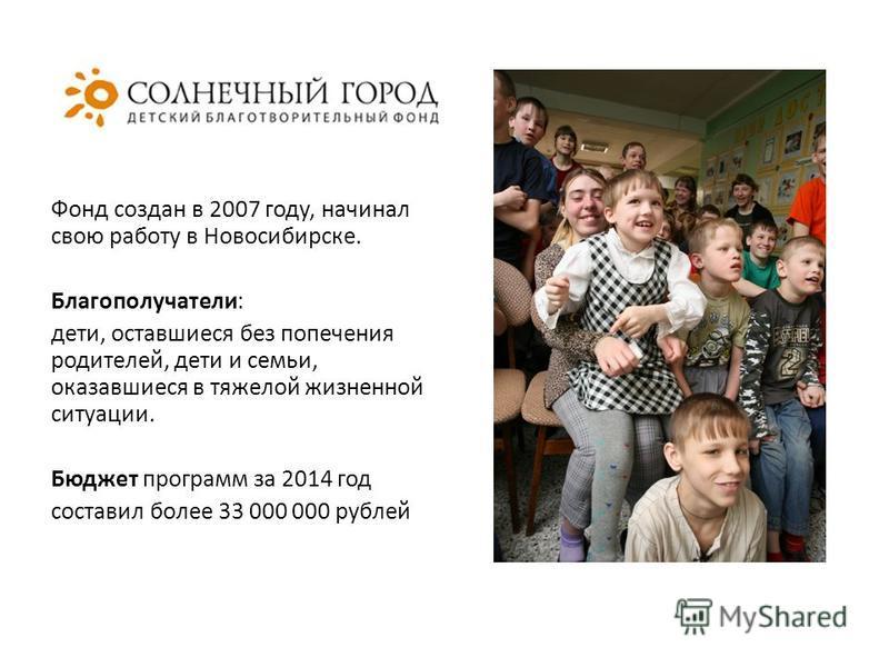 Фонд создан в 2007 году, начинал свою работу в Новосибирске. Благополучатели: дети, оставшиеся без попечения родителей, дети и семьи, оказавшиеся в тяжелой жизненной ситуации. Бюджет программ за 2014 год составил более 33 000 000 рублей
