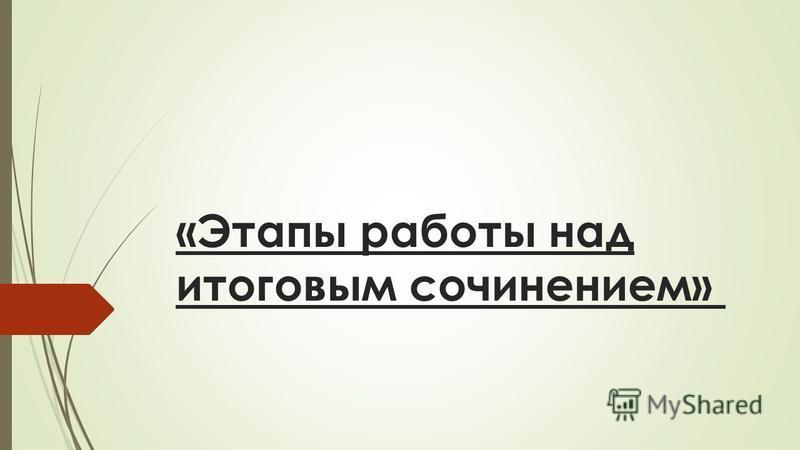 «Этапы работы над итоговым сочинением»