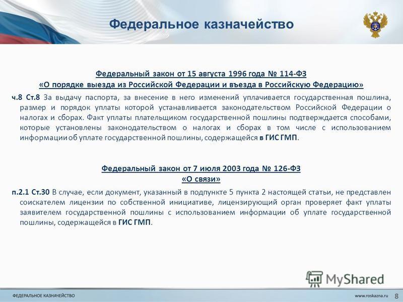 Федеральное казначейство Федеральный закон от 15 августа 1996 года 114-ФЗ «О порядке выезда из Российской Федерации и въезда в Российскую Федерацию » ч.8 Ст.8 За выдачу паспорта, за внесение в него изменений уплачивается государственная пошлина, разм