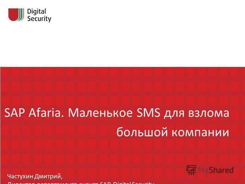 SAP Afaria. Маленькое SMS для взлома большой компании Частухин Дмитрий, Директор департамента аудита SAP, Digital Security