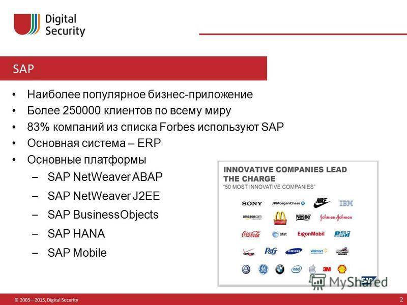 SAP © 20032015, Digital Security Наиболее популярное бизнес-приложение Более 250000 клиентов по всему миру 83% компаний из списка Forbes используют SAP Основная система – ERP Основные платформы – SAP NetWeaver ABAP – SAP NetWeaver J2EE – SAP Business