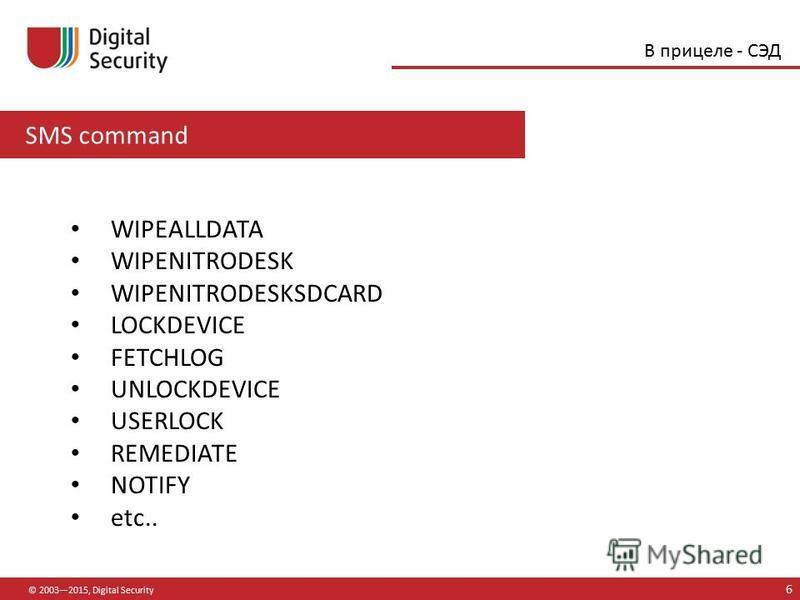 SMS command © 20032015, Digital Security 6 В прицеле - СЭД WIPEALLDATA WIPENITRODESK WIPENITRODESKSDCARD LOCKDEVICE FETCHLOG UNLOCKDEVICE USERLOCK REMEDIATE NOTIFY etc..