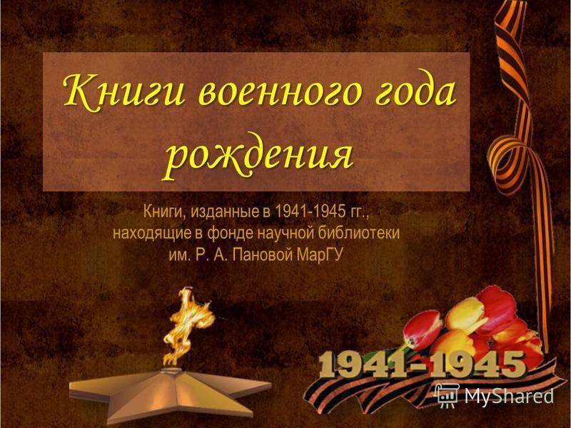 Книги военного года рождения Книги, изданные в 1941-1945 гг., находящие в фонде научной библиотеки им. Р. А. Пановой МарГУ