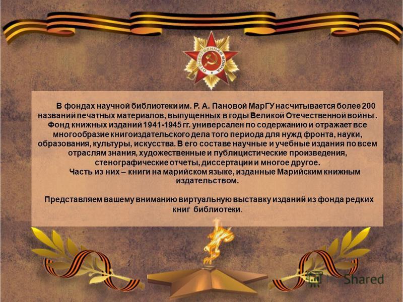 В фондах научной библиотеки им. Р. А. Пановой МарГУ насчитывается более 200 названий печатных материалов, выпущенных в годы Великой Отечественной войны. Фонд книжных изданий 1941-1945 гг. универсален по содержанию и отражает все многообразие книгоизд
